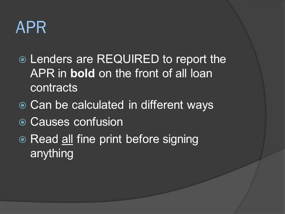 APR  Lenders are REQUIRED to report the APR in bold on the front of all loan contracts  Can be calculated in different ways  Causes confusion  Rea