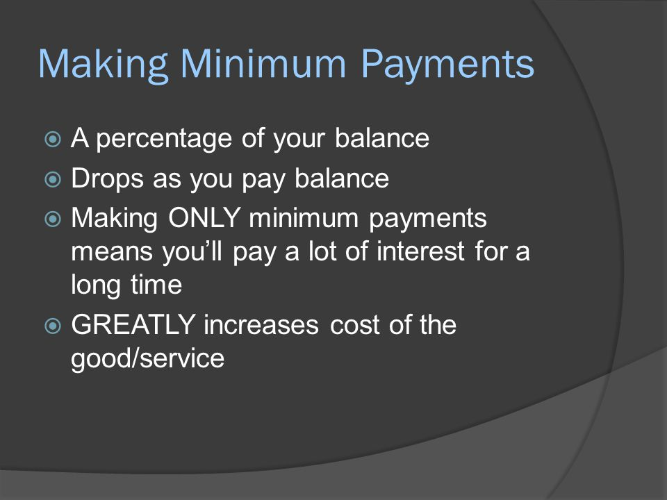 Making Minimum Payments  A percentage of your balance  Drops as you pay balance  Making ONLY minimum payments means you'll pay a lot of interest fo