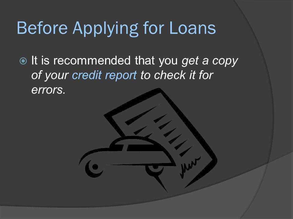 Before Applying for Loans  It is recommended that you get a copy of your credit report to check it for errors.