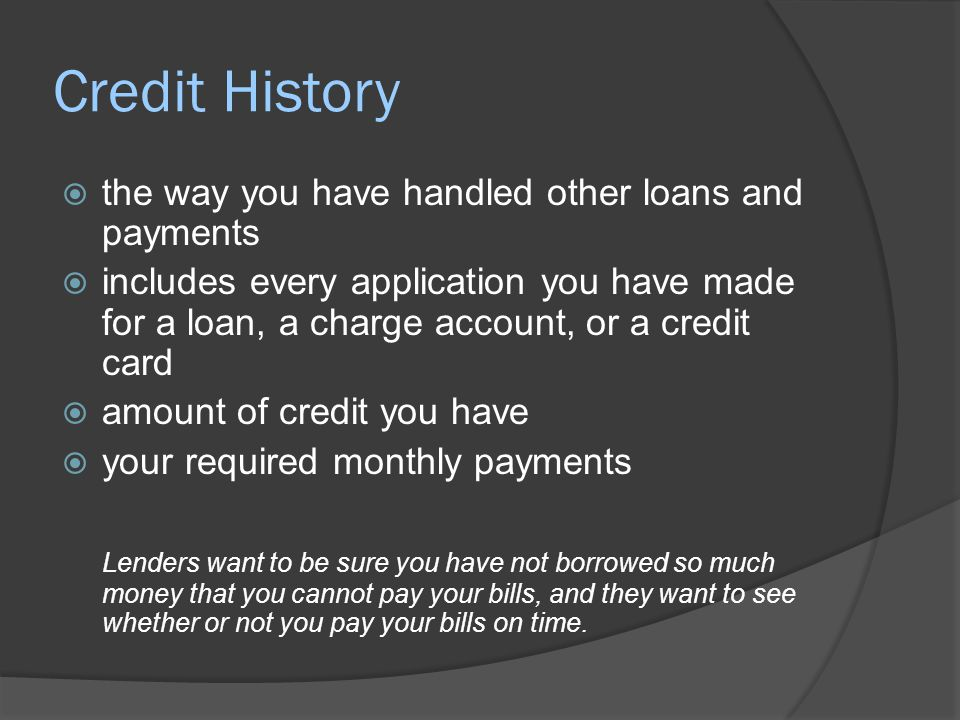 Credit History  the way you have handled other loans and payments  includes every application you have made for a loan, a charge account, or a credi