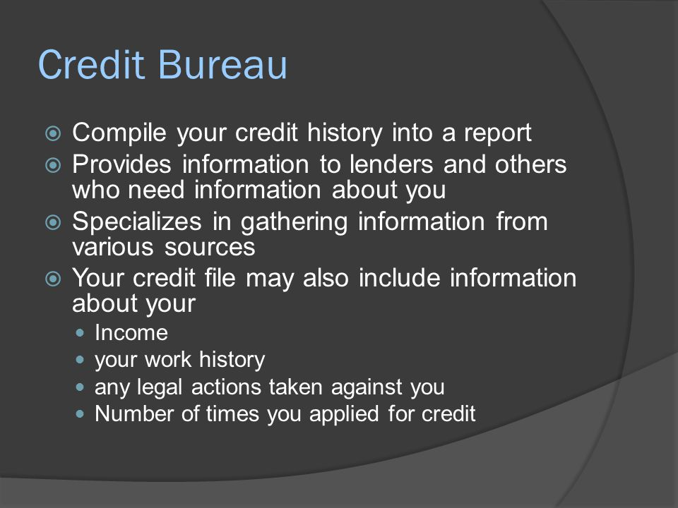 Credit Bureau  Compile your credit history into a report  Provides information to lenders and others who need information about you  Specializes in