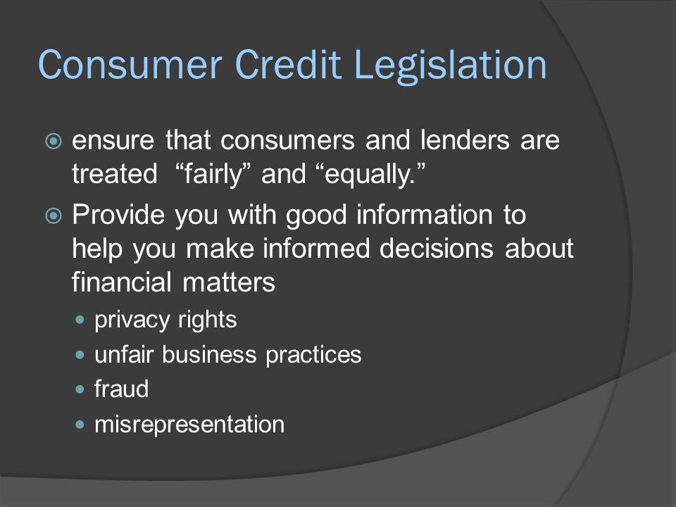 "Consumer Credit Legislation  ensure that consumers and lenders are treated ""fairly"" and ""equally.""  Provide you with good information to help you ma"