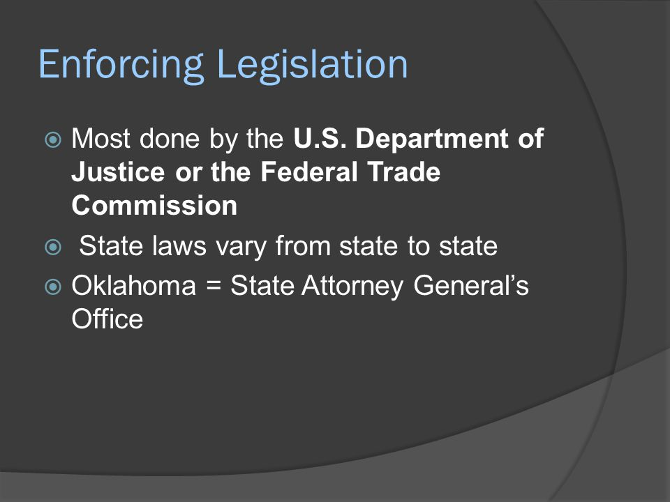 Enforcing Legislation  Most done by the U.S. Department of Justice or the Federal Trade Commission  State laws vary from state to state  Oklahoma =