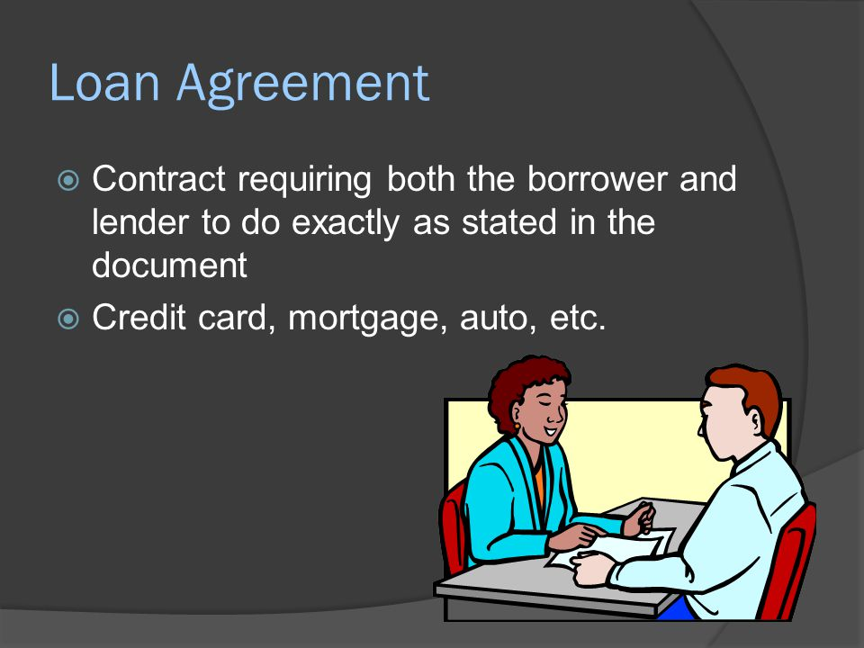 Loan Agreement  Contract requiring both the borrower and lender to do exactly as stated in the document  Credit card, mortgage, auto, etc.