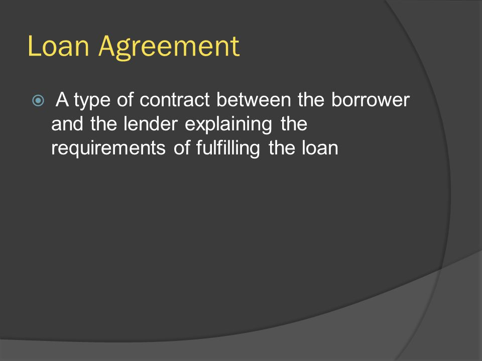 Loan Agreement  A type of contract between the borrower and the lender explaining the requirements of fulfilling the loan