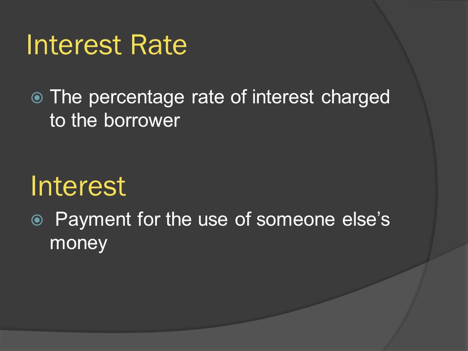 Interest Rate  The percentage rate of interest charged to the borrower Interest  Payment for the use of someone else's money