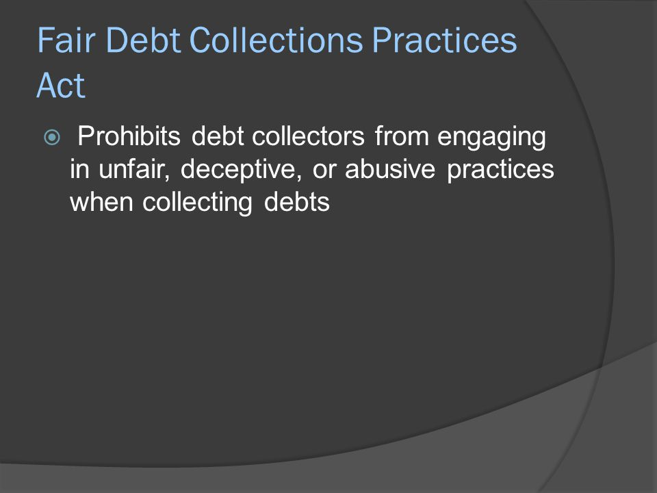 Fair Debt Collections Practices Act  Prohibits debt collectors from engaging in unfair, deceptive, or abusive practices when collecting debts