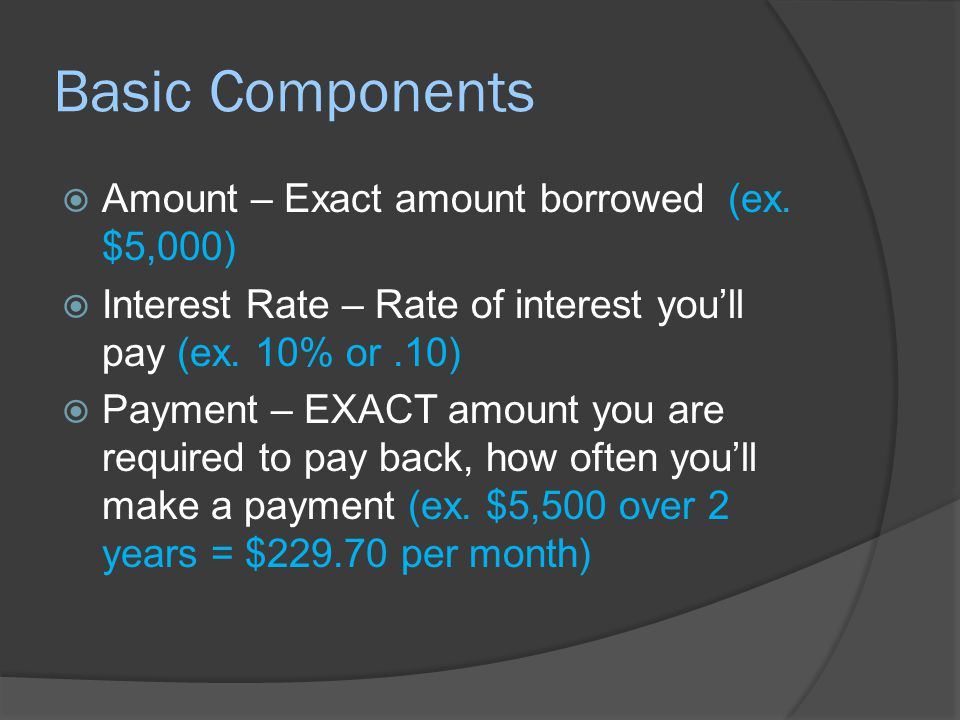 More Basic Components  Late Fees – Additional amount owed if a payment is late  Default – What happens if you fail to make a payment.