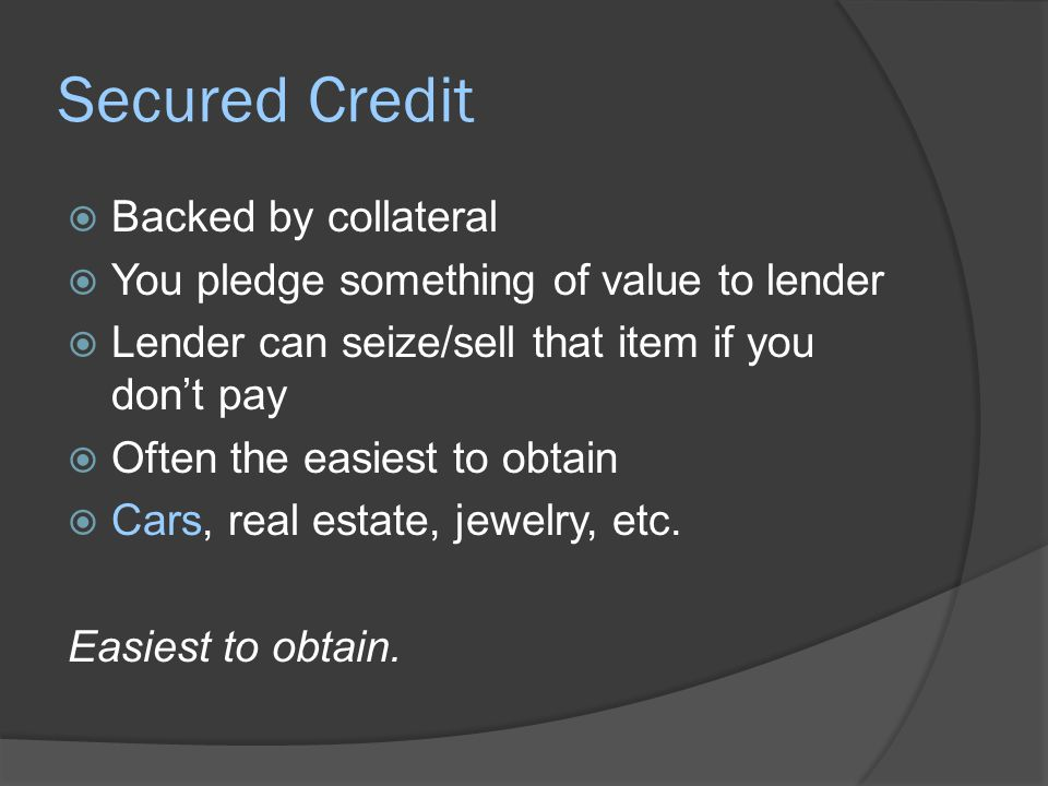 Unsecured Credit  Loaner lends based on willingness and ability to repay  Greater risk because of no collateral  Lender looks at credit history  If you fail to pay, lender can sue you  The court can order you to pay Based primarily on how you handled money in the past.