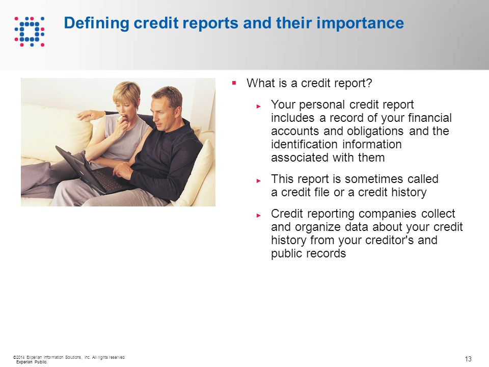 13 ©2014 Experian Information Solutions, Inc. All rights reserved. Experian Public. Defining credit reports and their importance  What is a credit re