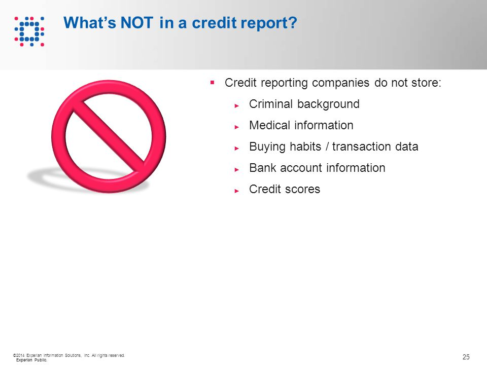 25 ©2014 Experian Information Solutions, Inc. All rights reserved. Experian Public. What's NOT in a credit report?  Credit reporting companies do not