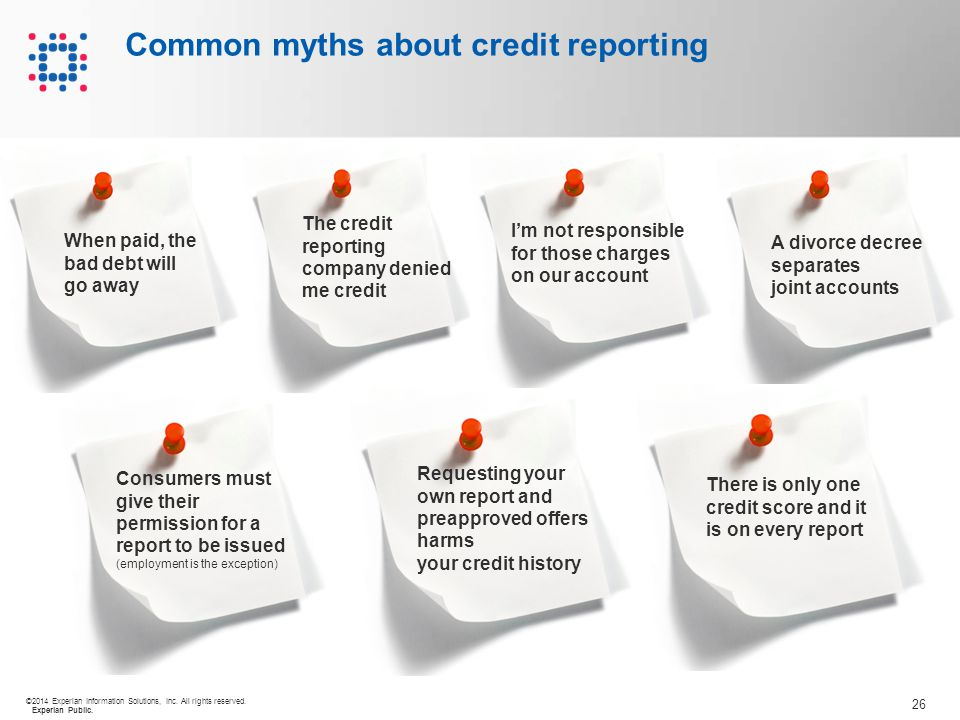 26 ©2014 Experian Information Solutions, Inc. All rights reserved. Experian Public. Common myths about credit reporting When paid, the bad debt will g