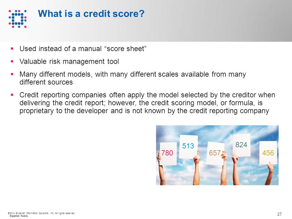 """27 ©2014 Experian Information Solutions, Inc. All rights reserved. Experian Public. What is a credit score?  Used instead of a manual """"score sheet"""" """