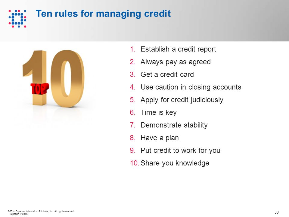 30 ©2014 Experian Information Solutions, Inc. All rights reserved. Experian Public. Ten rules for managing credit 1.Establish a credit report 2.Always