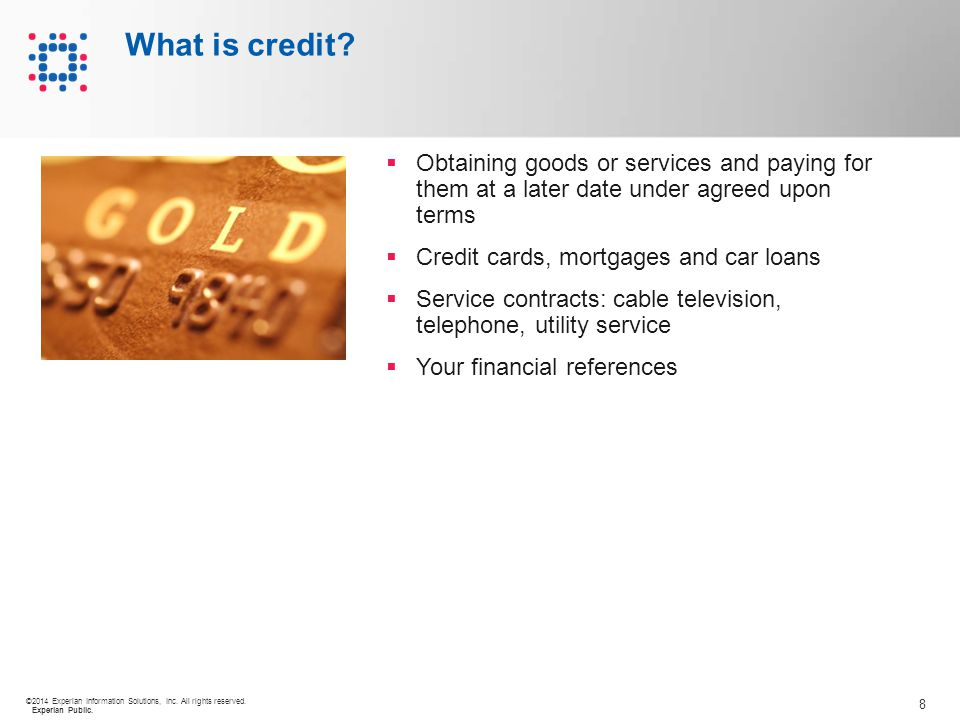 8 ©2014 Experian Information Solutions, Inc. All rights reserved. Experian Public. What is credit?  Obtaining goods or services and paying for them a