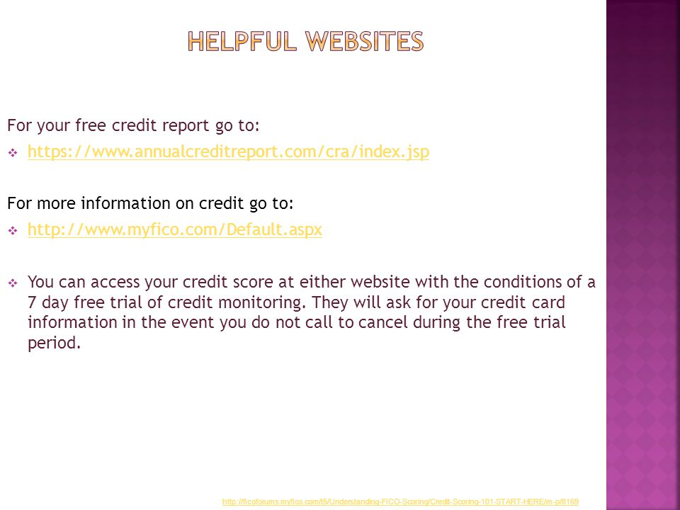 For your free credit report go to:  https://www.annualcreditreport.com/cra/index.jsp https://www.annualcreditreport.com/cra/index.jsp For more information on credit go to:  http://www.myfico.com/Default.aspx http://www.myfico.com/Default.aspx  You can access your credit score at either website with the conditions of a 7 day free trial of credit monitoring.