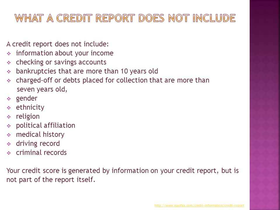 A credit report does not include:  information about your income  checking or savings accounts  bankruptcies that are more than 10 years old  charged-off or debts placed for collection that are more than seven years old,  gender  ethnicity  religion  political affiliation  medical history  driving record  criminal records Your credit score is generated by information on your credit report, but is not part of the report itself.