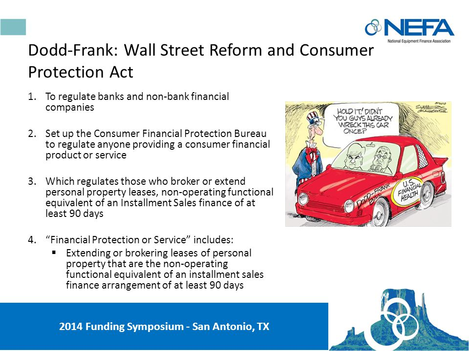 1.Scope of the Consumer Financial Protection Agency (CFPA) and its potential impact on the small-ticket market 2.Impact of Risk Retention Rules on the equipment finance securitization and syndication markets 3.Regulation of non-bank financial institutions and captive finance companies 4.Impact of the FCCA reporting requirements 5.The Dodd-Frank Act requires you to ask questions prohibited by Regulation B under ECOA Dodd-Frank: Wall Street Reform and Consumer Protection Act 2014 Funding Symposium - San Antonio, TX