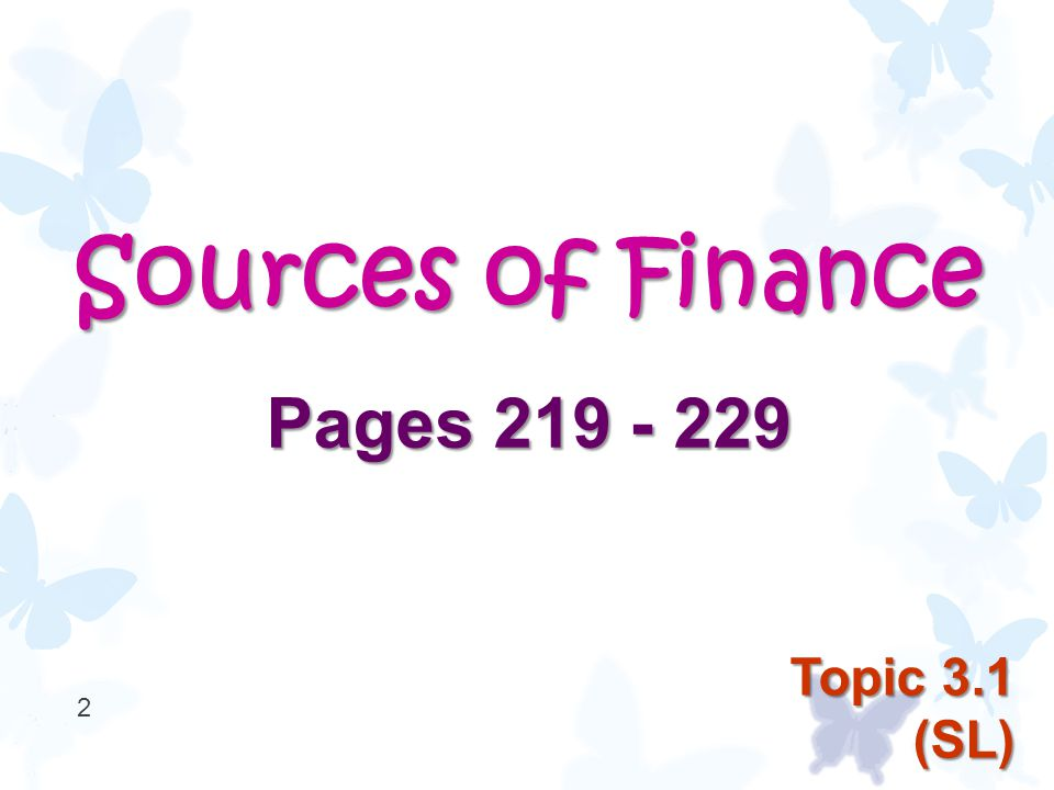 Sources of Finance Pages 219 - 229 2 Topic 3.1 (SL)