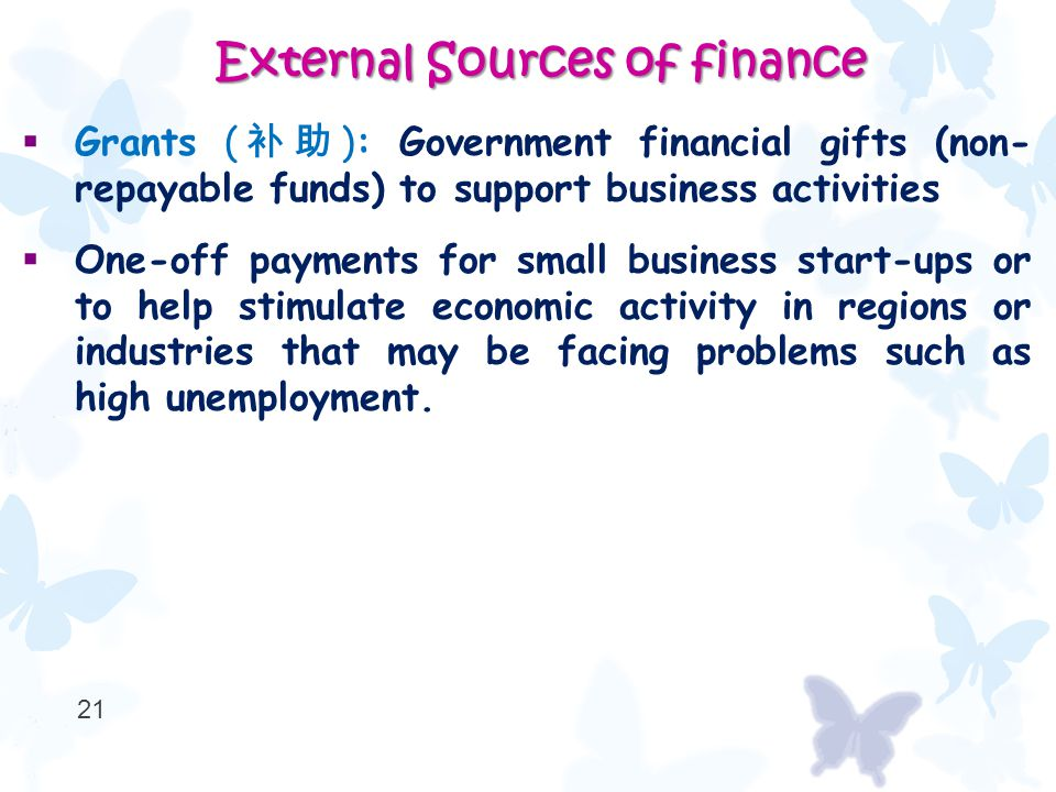  Grants ( 补助 ): Government financial gifts (non- repayable funds) to support business activities  One-off payments for small business start-ups or to help stimulate economic activity in regions or industries that may be facing problems such as high unemployment.