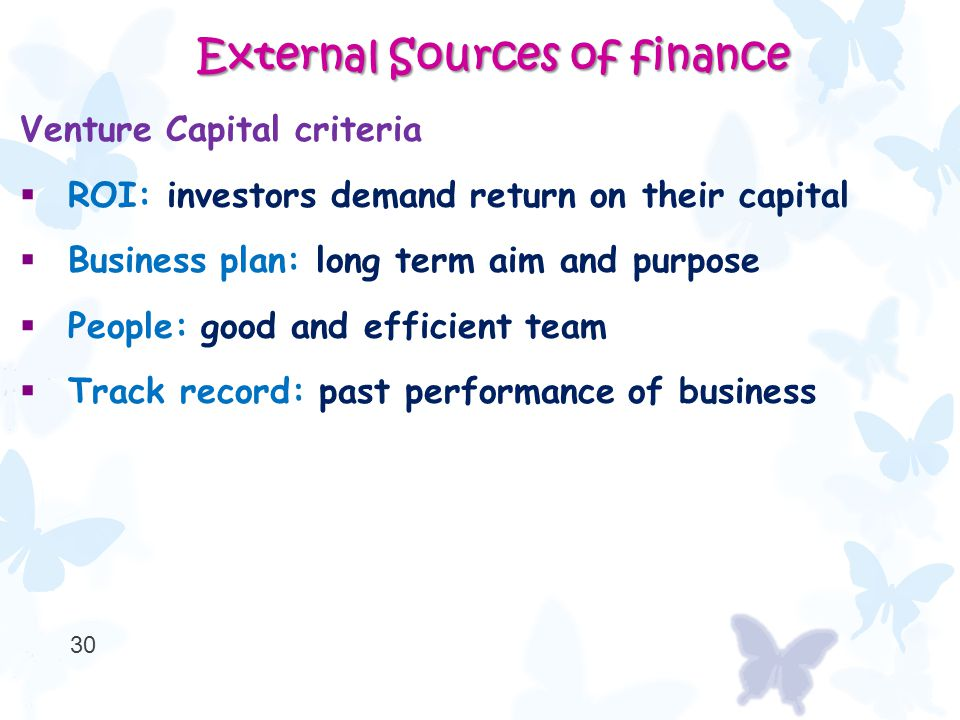 Venture Capital criteria  ROI: investors demand return on their capital  Business plan: long term aim and purpose  People: good and efficient team  Track record: past performance of business 30 External Sources of finance External Sources of finance