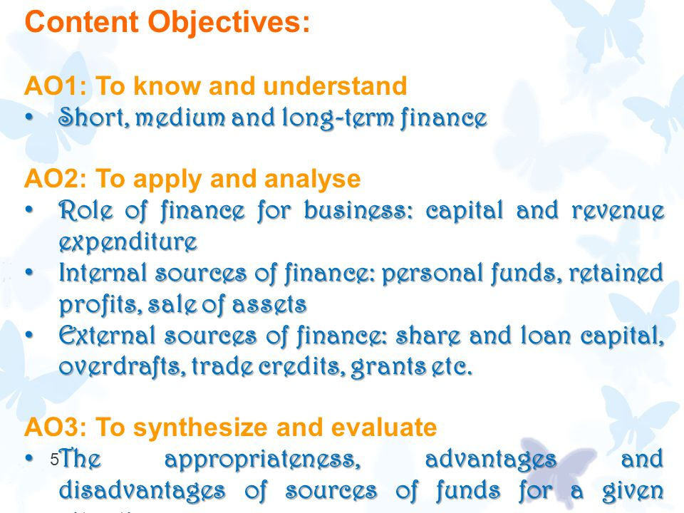 5 Content Objectives: AO1: To know and understand Short, medium and long-term finance Short, medium and long-term finance AO2: To apply and analyse Role of finance for business: capital and revenue expenditure Role of finance for business: capital and revenue expenditure Internal sources of finance: personal funds, retained profits, sale of assets Internal sources of finance: personal funds, retained profits, sale of assets External sources of finance: share and loan capital, overdrafts, trade credits, grants etc.