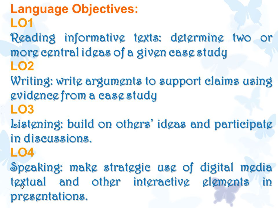 6 Language Objectives: LO1 Reading informative texts: determine two or more central ideas of a given case study LO2 Writing: write arguments to support claims using evidence from a case study LO3 Listening: build on others' ideas and participate in discussions.