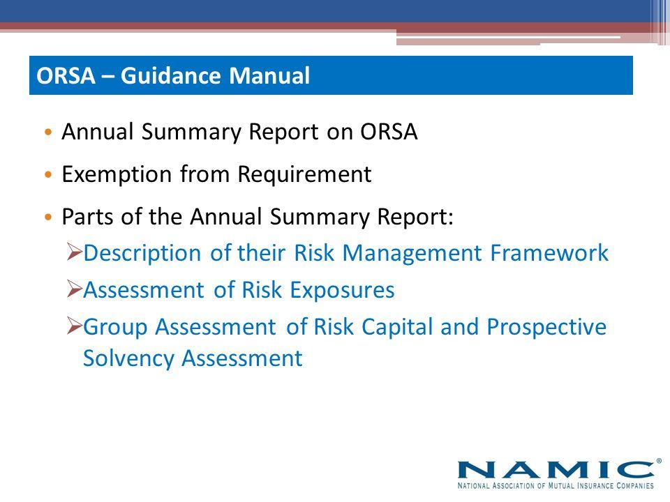 Description of their Risk Management Framework  Governance/risk culture  Identification/prioritization  Appetite/tolerance  Management/controls  Reporting/communication ORSA – Guidance Manual Part 1