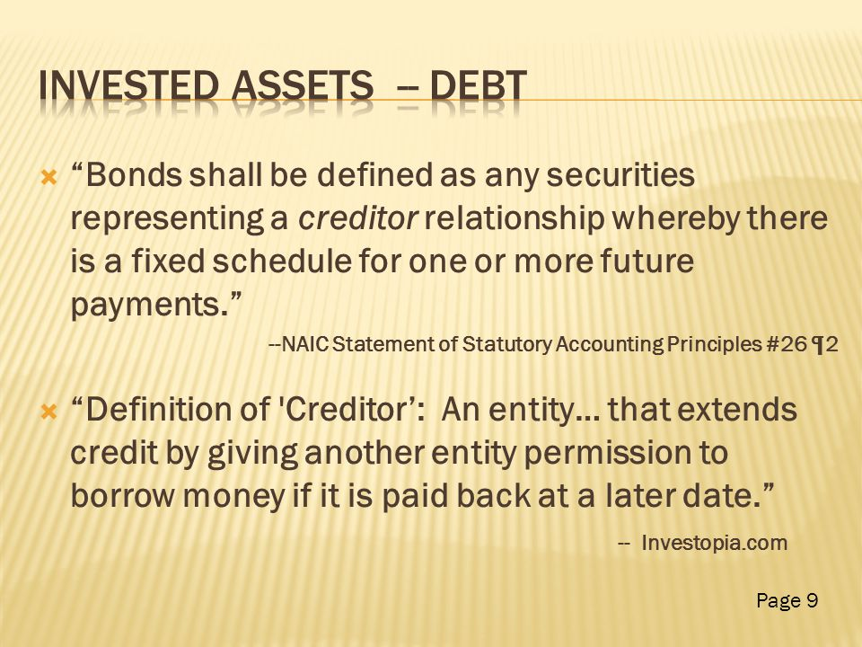  Bonds shall be defined as any securities representing a creditor relationship whereby there is a fixed schedule for one or more future payments. --NAIC Statement of Statutory Accounting Principles #26 ¶2  Definition of Creditor': An entity… that extends credit by giving another entity permission to borrow money if it is paid back at a later date. -- Investopia.com Page 9