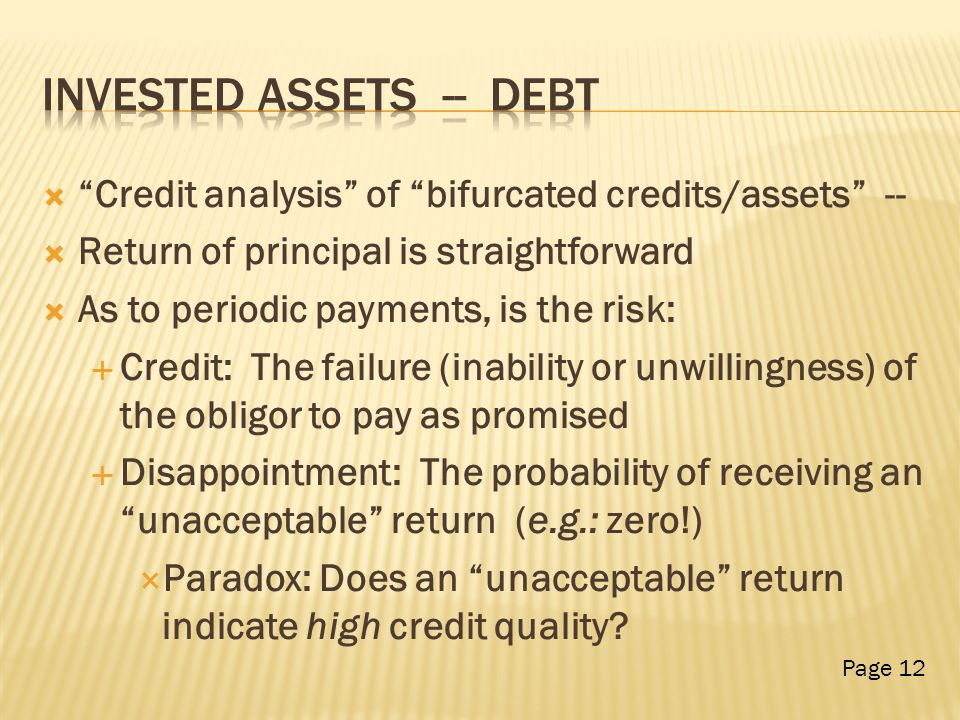  Credit analysis of bifurcated credits/assets --  Return of principal is straightforward  As to periodic payments, is the risk:  Credit: The failure (inability or unwillingness) of the obligor to pay as promised  Disappointment: The probability of receiving an unacceptable return (e.g.: zero!)  Paradox: Does an unacceptable return indicate high credit quality.