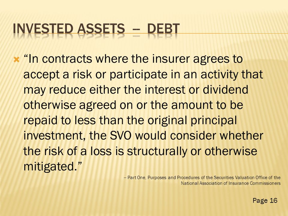 In contracts where the insurer agrees to accept a risk or participate in an activity that may reduce either the interest or dividend otherwise agreed on or the amount to be repaid to less than the original principal investment, the SVO would consider whether the risk of a loss is structurally or otherwise mitigated. -- Part One, Purposes and Procedures of the Securities Valuation Office of the National Association of Insurance Commissioners Page 16