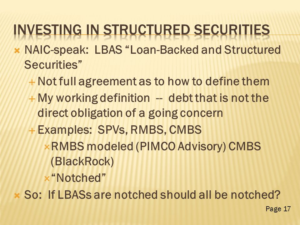  NAIC-speak: LBAS Loan-Backed and Structured Securities  Not full agreement as to how to define them  My working definition -- debt that is not the direct obligation of a going concern  Examples: SPVs, RMBS, CMBS  RMBS modeled (PIMCO Advisory) CMBS (BlackRock)  Notched  So: If LBASs are notched should all be notched.