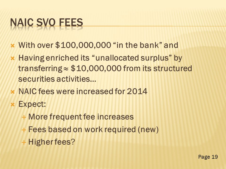  With over $100,000,000 in the bank and  Having enriched its unallocated surplus by transferring ≈ $10,000,000 from its structured securities activities…  NAIC fees were increased for 2014  Expect:  More frequent fee increases  Fees based on work required (new)  Higher fees.