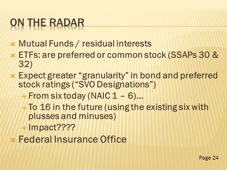  Mutual Funds / residual interests  ETFs: are preferred or common stock (SSAPs 30 & 32)  Expect greater granularity in bond and preferred stock ratings ( SVO Designations )  From six today (NAIC 1 – 6)…  To 16 in the future (using the existing six with plusses and minuses)  Impact .