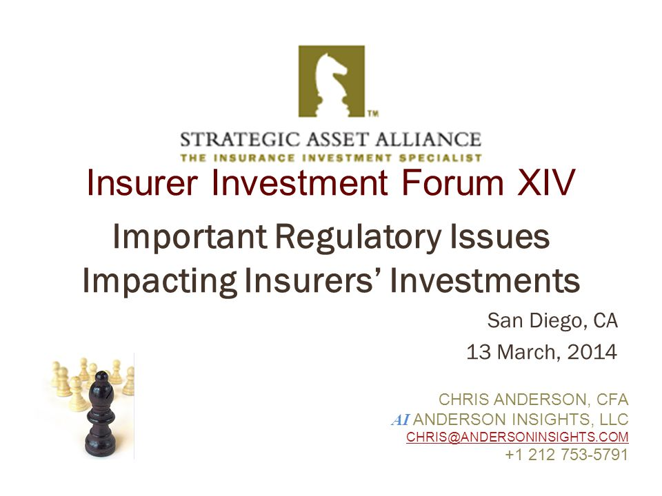 Insurer Investment Forum XIV Important Regulatory Issues Impacting Insurers' Investments San Diego, CA 13 March, 2014 CHRIS ANDERSON, CFA AI ANDERSON INSIGHTS, LLC CHRIS@ANDERSONINSIGHTS.COM +1 212 753-5791