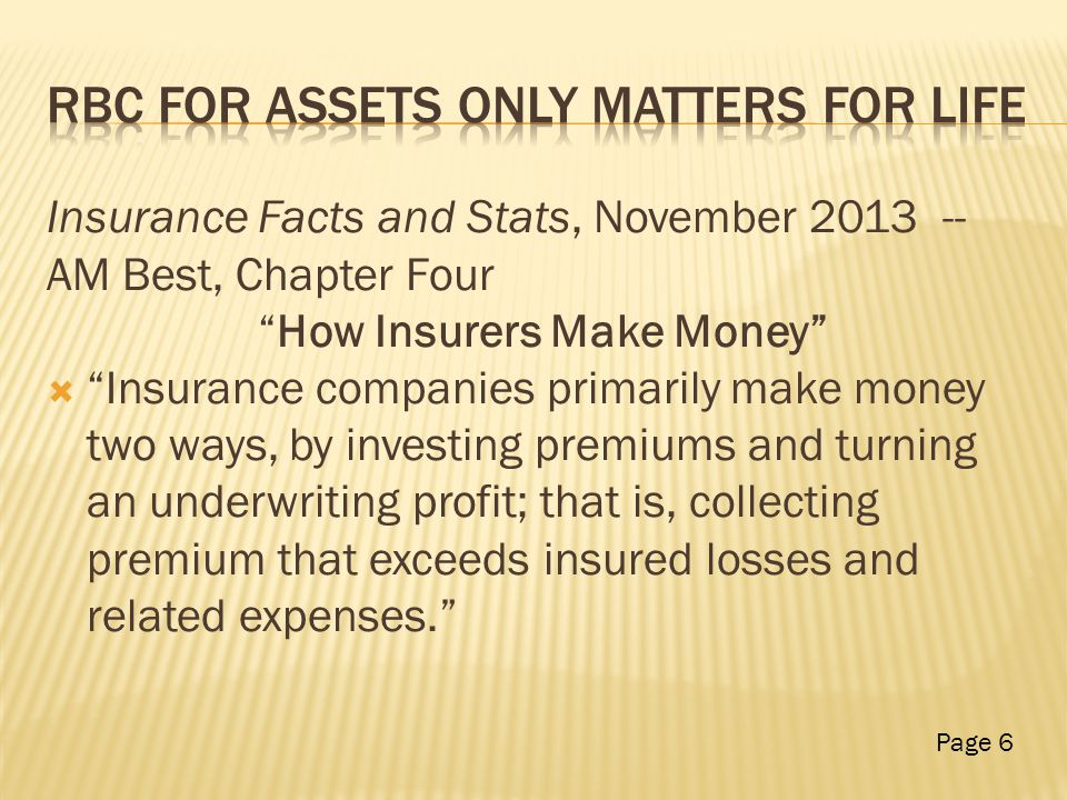 Insurance Facts and Stats, November 2013 -- AM Best, Chapter Four How Insurers Make Money  Insurance companies primarily make money two ways, by investing premiums and turning an underwriting profit; that is, collecting premium that exceeds insured losses and related expenses. Page 6