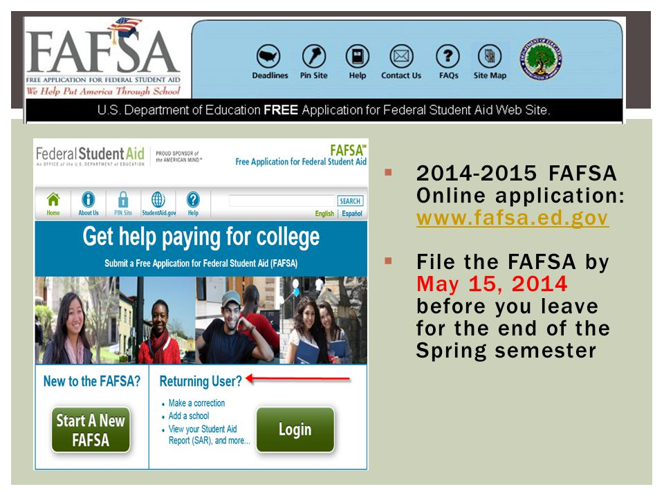  2014-2015 FAFSA Online application: www.fafsa.ed.gov www.fafsa.ed.gov  File the FAFSA by May 15, 2014 before you leave for the end of the Spring semester