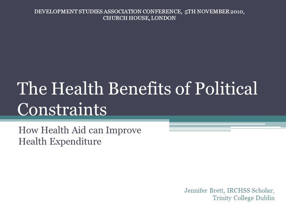 The Health Benefits of Political Constraints How Health Aid can Improve Health Expenditure Jennifer Brett, IRCHSS Scholar, Trinity College Dublin DEVELOPMENT STUDIES ASSOCIATION CONFERENCE, 5TH NOVEMBER 2010, CHURCH HOUSE, LONDON