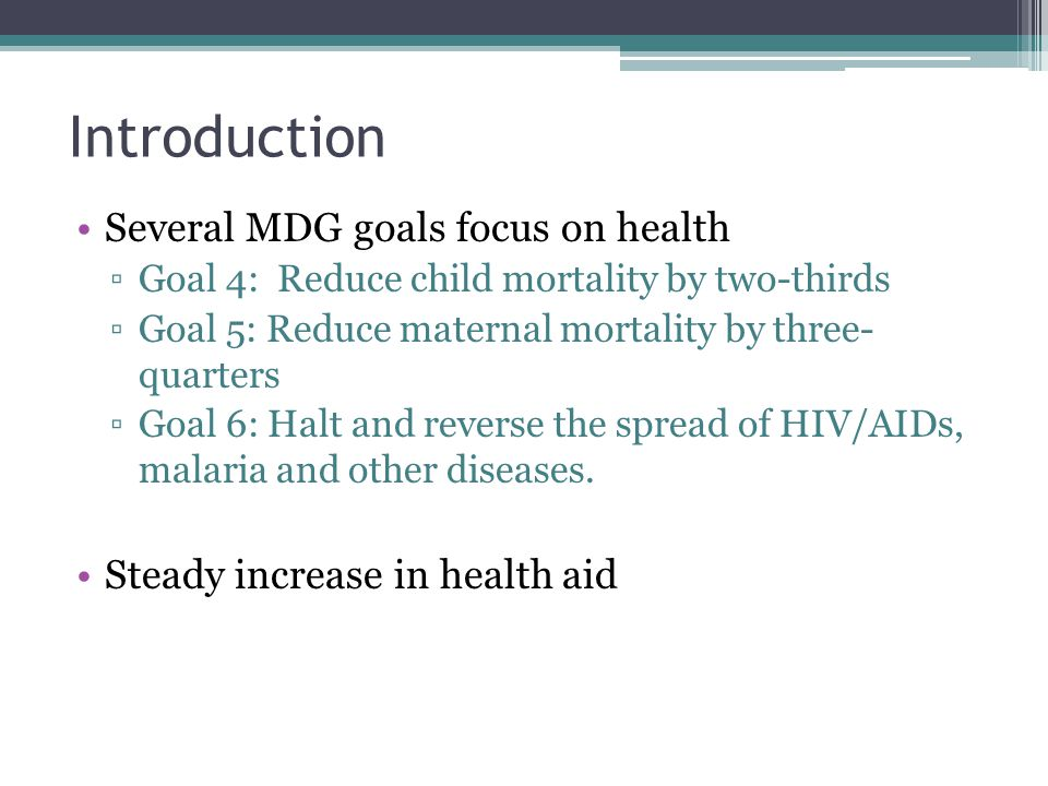 Introduction Several MDG goals focus on health ▫Goal 4: Reduce child mortality by two-thirds ▫Goal 5: Reduce maternal mortality by three- quarters ▫Goal 6: Halt and reverse the spread of HIV/AIDs, malaria and other diseases.
