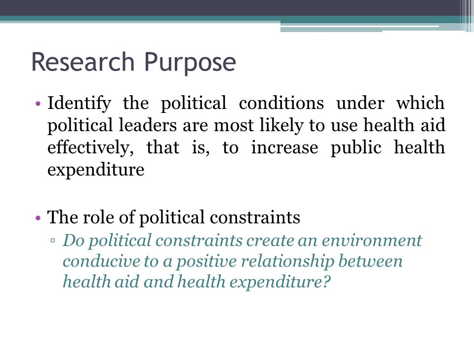 Research Purpose Identify the political conditions under which political leaders are most likely to use health aid effectively, that is, to increase public health expenditure The role of political constraints ▫Do political constraints create an environment conducive to a positive relationship between health aid and health expenditure?