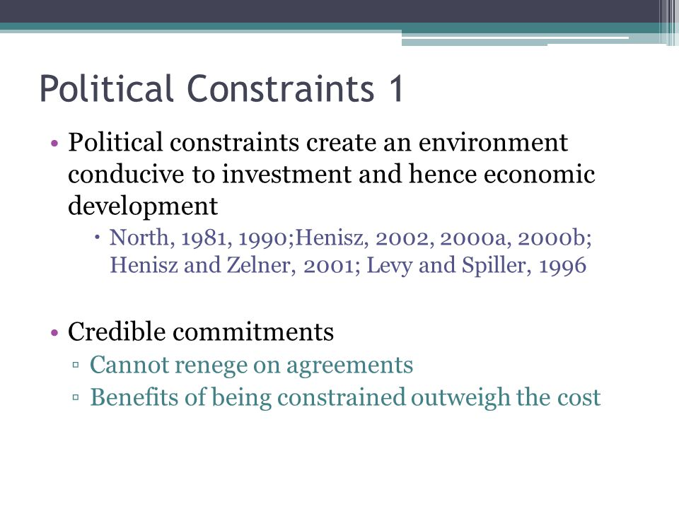 Political Constraints 1 Political constraints create an environment conducive to investment and hence economic development  North, 1981, 1990;Henisz, 2002, 2000a, 2000b; Henisz and Zelner, 2001; Levy and Spiller, 1996 Credible commitments ▫Cannot renege on agreements ▫Benefits of being constrained outweigh the cost