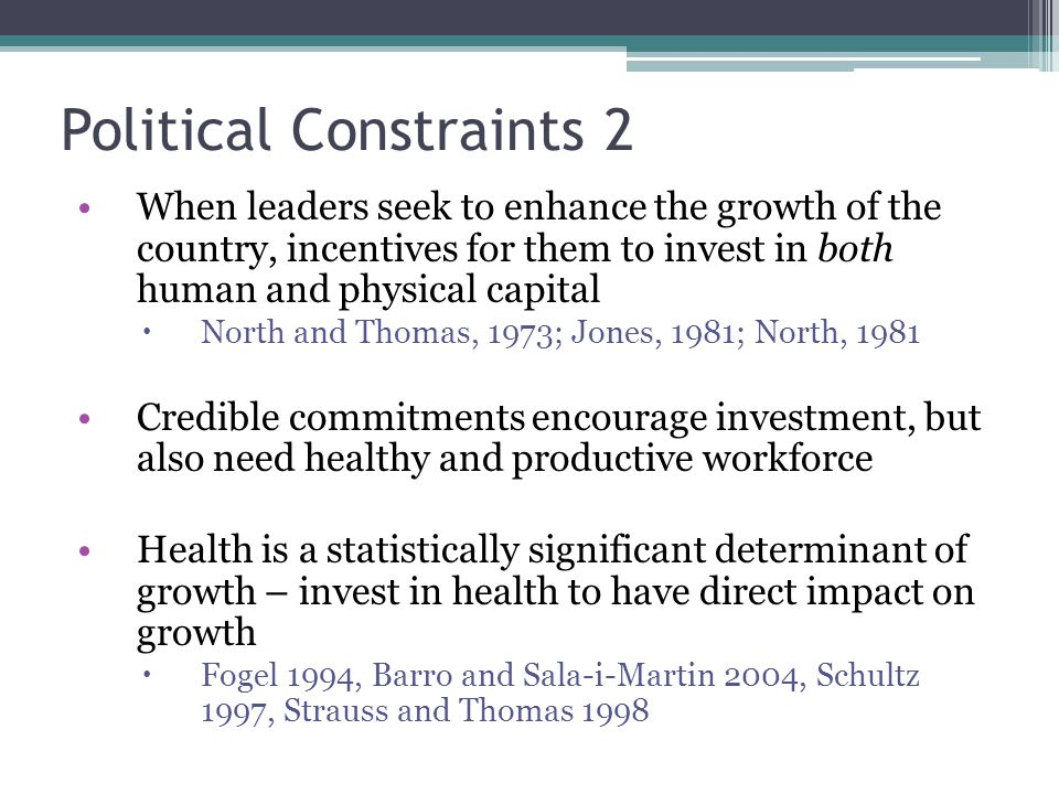 Political Constraints 2 When leaders seek to enhance the growth of the country, incentives for them to invest in both human and physical capital  North and Thomas, 1973; Jones, 1981; North, 1981 Credible commitments encourage investment, but also need healthy and productive workforce Health is a statistically significant determinant of growth – invest in health to have direct impact on growth  Fogel 1994, Barro and Sala-i-Martin 2004, Schultz 1997, Strauss and Thomas 1998