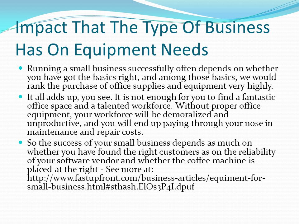 Impact That The Type Of Business Has On Equipment Needs Running a small business successfully often depends on whether you have got the basics right, and among those basics, we would rank the purchase of office supplies and equipment very highly.