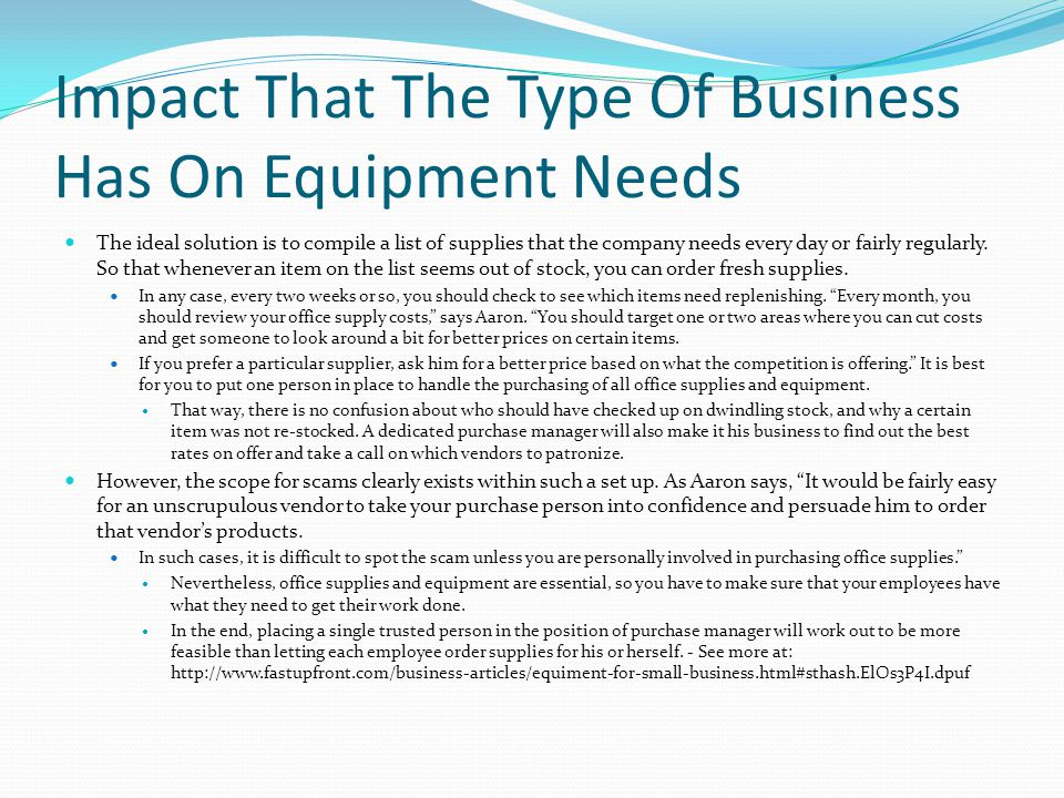 Impact That The Type Of Business Has On Equipment Needs The ideal solution is to compile a list of supplies that the company needs every day or fairly regularly.