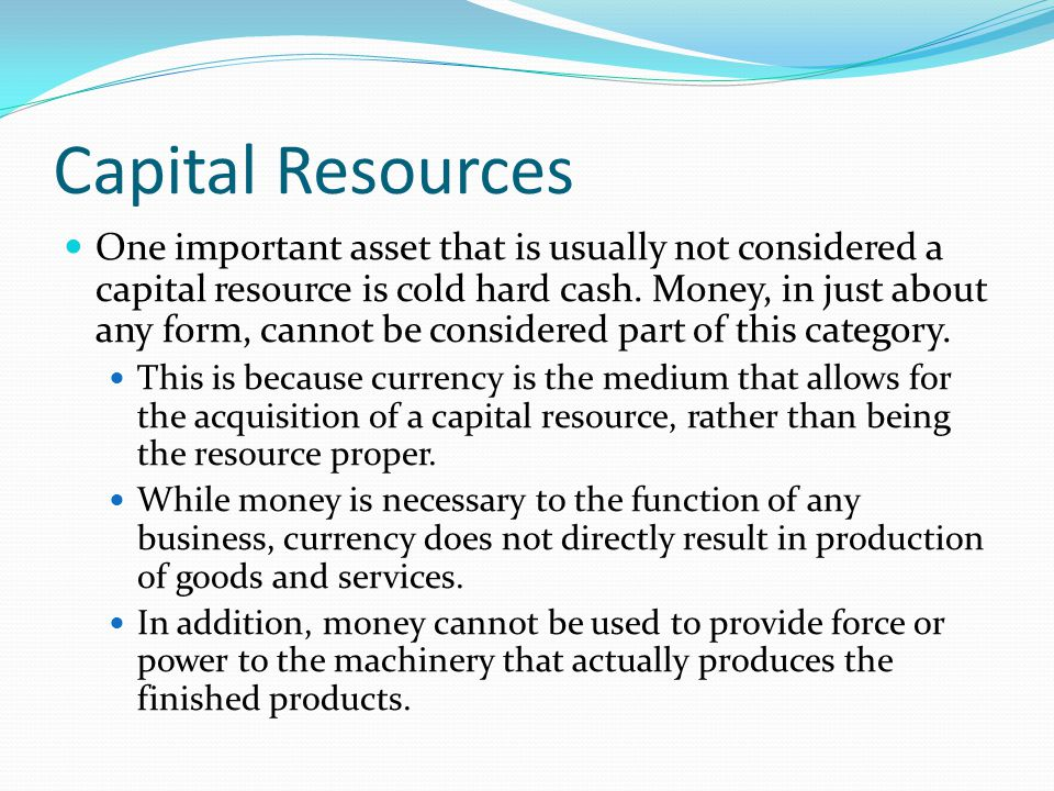 Capital Resources One important asset that is usually not considered a capital resource is cold hard cash.