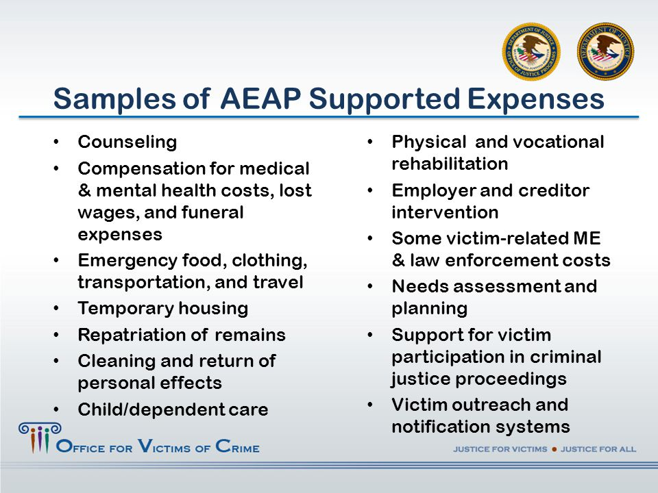 Counseling Compensation for medical & mental health costs, lost wages, and funeral expenses Emergency food, clothing, transportation, and travel Temporary housing Repatriation of remains Cleaning and return of personal effects Child/dependent care Samples of AEAP Supported Expenses Physical and vocational rehabilitation Employer and creditor intervention Some victim-related ME & law enforcement costs Needs assessment and planning Support for victim participation in criminal justice proceedings Victim outreach and notification systems