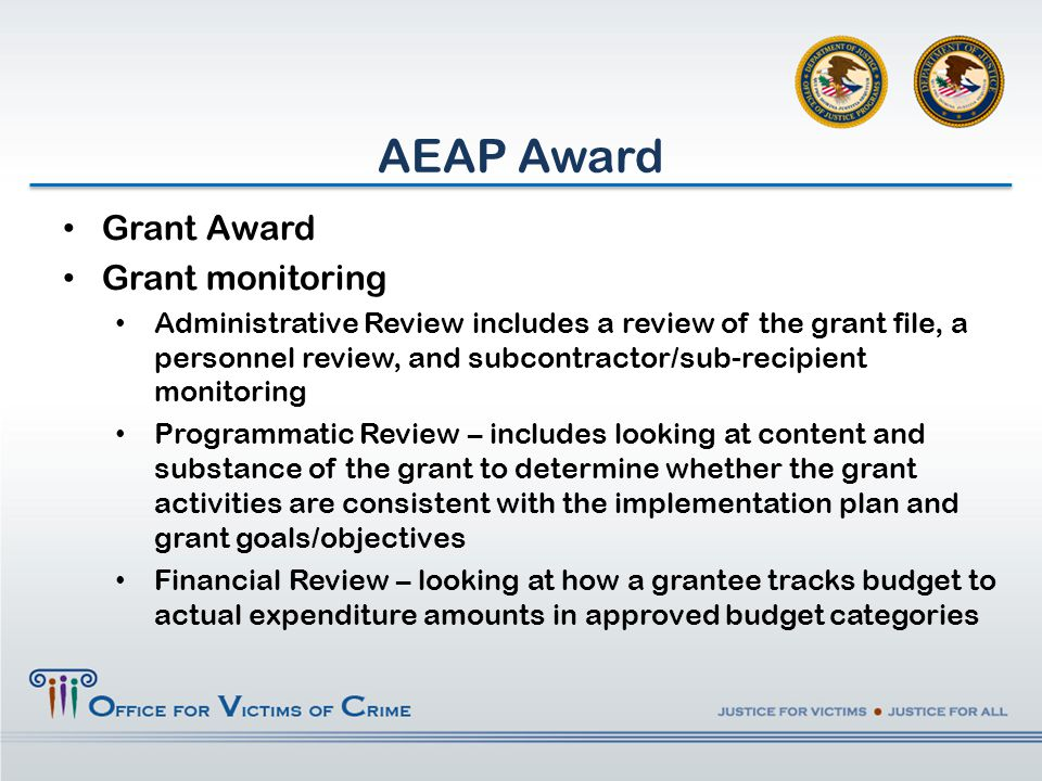 AEAP Award Grant Award Grant monitoring Administrative Review includes a review of the grant file, a personnel review, and subcontractor/sub-recipient monitoring Programmatic Review – includes looking at content and substance of the grant to determine whether the grant activities are consistent with the implementation plan and grant goals/objectives Financial Review – looking at how a grantee tracks budget to actual expenditure amounts in approved budget categories