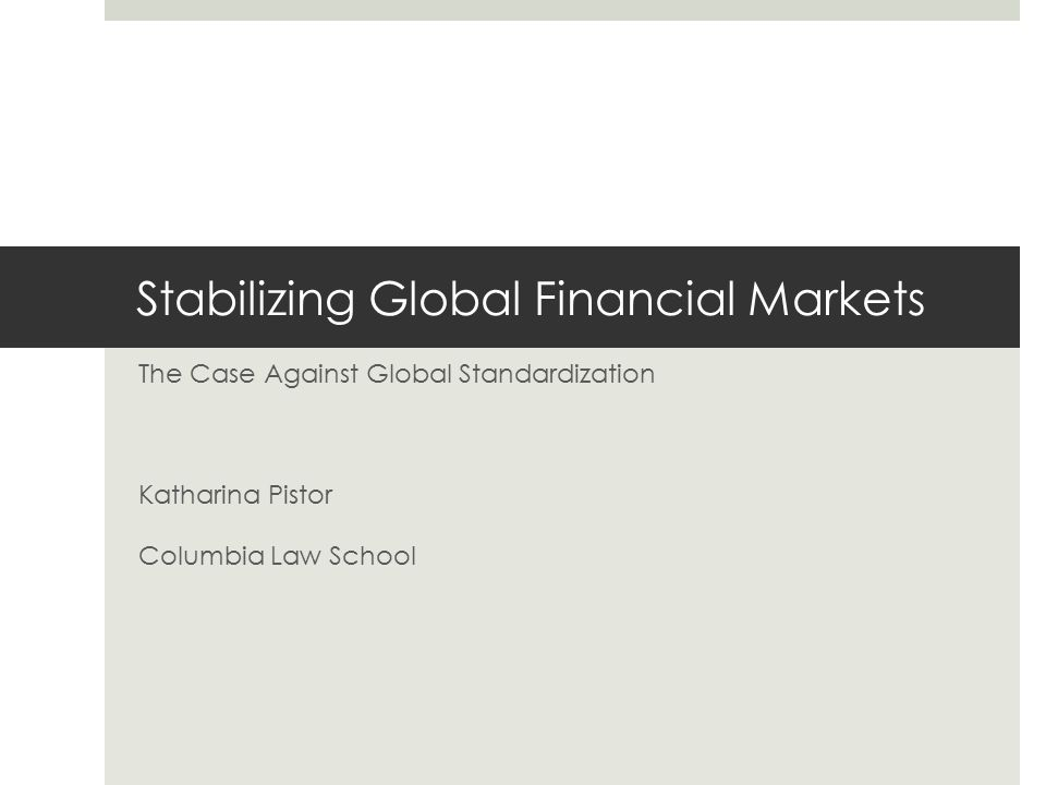 Stabilizing Global Financial Markets The Case Against Global Standardization Katharina Pistor Columbia Law School