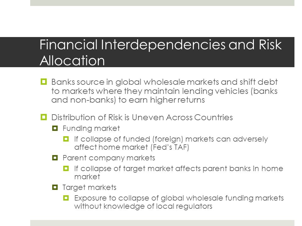 Financial Interdependencies and Risk Allocation  Banks source in global wholesale markets and shift debt to markets where they maintain lending vehicles (banks and non-banks) to earn higher returns  Distribution of Risk is Uneven Across Countries  Funding market  If collapse of funded (foreign) markets can adversely affect home market (Fed's TAF)  Parent company markets  If collapse of target market affects parent banks in home market  Target markets  Exposure to collapse of global wholesale funding markets without knowledge of local regulators
