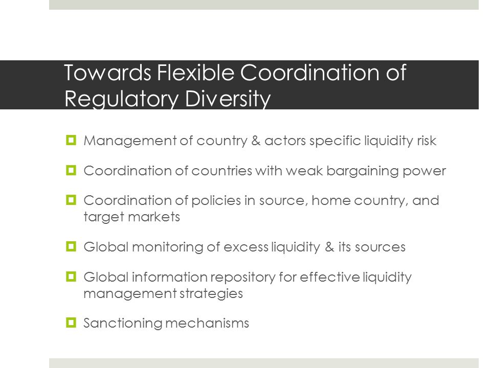 Towards Flexible Coordination of Regulatory Diversity  Management of country & actors specific liquidity risk  Coordination of countries with weak bargaining power  Coordination of policies in source, home country, and target markets  Global monitoring of excess liquidity & its sources  Global information repository for effective liquidity management strategies  Sanctioning mechanisms